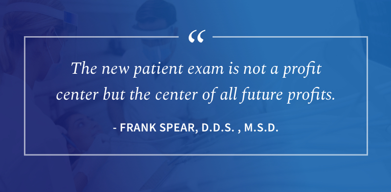 The new patient exam is not a profit center but the center of all future profits. -Frank Spear, D.D.S., M.S.D.