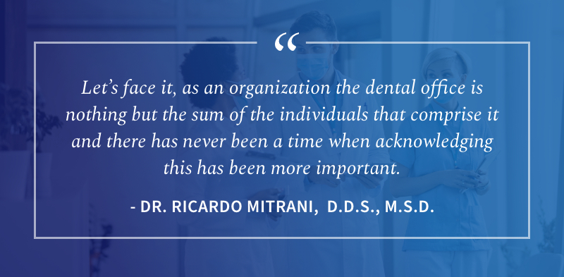 Let's face it, as an organization the dental office is nothing but the sum of the individuals that comprise it and there has never been a time when acknowledging this has been more important. - Dr. Ricardo Mitrani, D.D.S., M.S.D.