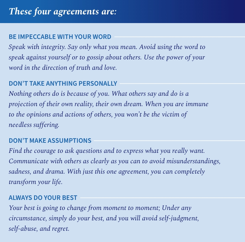 The four agreements of personal freedom by Miguel Ruiz: Be impeccable with your word, don't take anything personally, don't make assumptions, always do your best