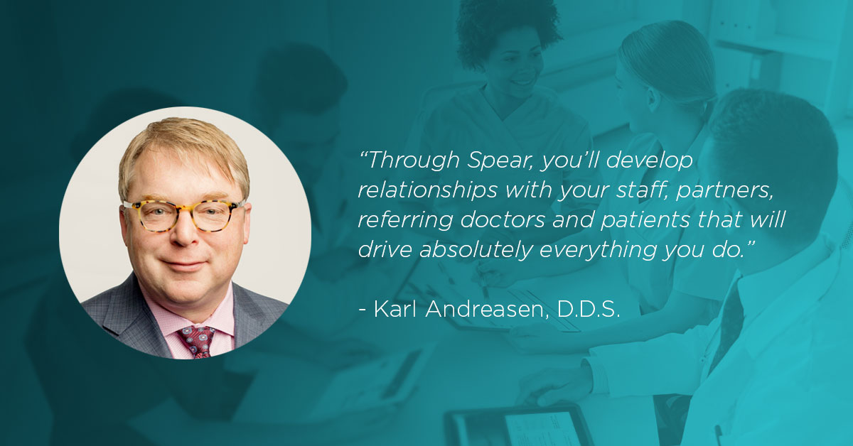 Through Spear, you'll develop relationships with your staff, partners, referring doctors and patients that will drive absolutely everything you do. Dr. Karl Andreasen
