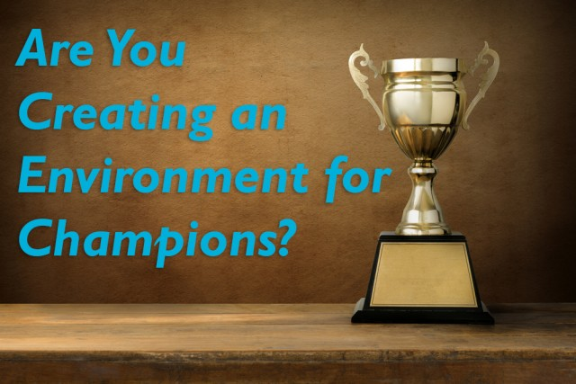 Are You Creating an Environment for Champions?